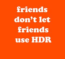 friends don't let friends use HDR T-Shirt