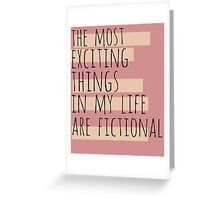 the most exciting things in my life are fictional Greeting Card