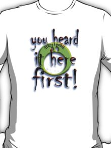 YOU HEARD IT HERE FIRST T-Shirt