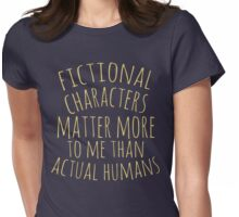 fictional characters matter more to me than actual humans Womens Fitted T-Shirt