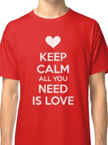 Keep calm all you need is love Classic T-Shirt