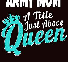 ARMY MOM A TITLE JUST ABOVE QUEEN by Lifestyle-88