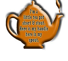 NURSERY RHYME, TEA, I'm a little tea pot, short & stout, here is my handle, here is my spout. Childs poem by TOM HILL - Designer