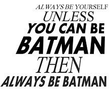Always be yourself unless you can be batman then always be batman by prasu-designs
