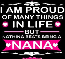 I AM PROUD OF MANY THINGS IN LIFE BUT NOTHING BEATS BEING A NANA by creativecm