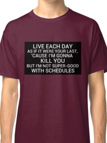 live each day as if it were your last cause I'm gonna kill you but i'm not super-good with schedules Classic T-Shirt