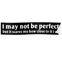 I may not be perfect but it scares me how close to it I am Poster