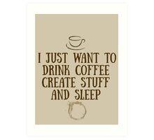 I just want to drink coffee, create stuff, and sleep. Art Print
