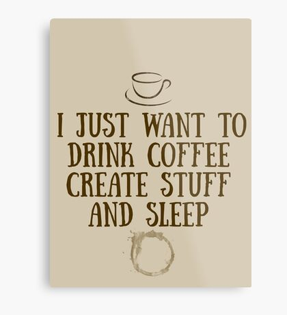 I just want to drink coffee, create stuff, and sleep. Metal Print