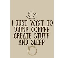 I just want to drink coffee, create stuff, and sleep. Photographic Print