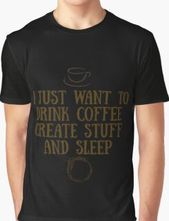 I just want to drink coffee, create stuff, and sleep. Graphic T-Shirt