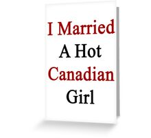 I Married A Hot Canadian Girl Greeting Card
