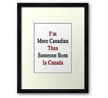 I'm More Canadian Than Someone Born In Canada Framed Print