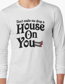 Don't Make Me Drop A House On You Wizard of Oz Long Sleeve T-Shirt