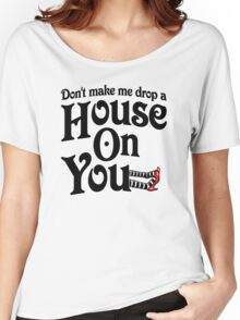 Don't Make Me Drop A House On You Wizard of Oz Women's Relaxed Fit T-Shirt