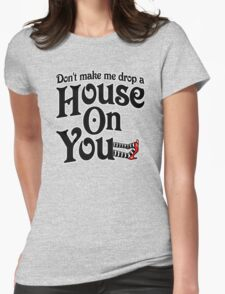 Don't Make Me Drop A House On You Wizard of Oz Womens Fitted T-Shirt