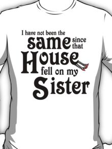 I Have Not Been The Same Since That House FellOn My Sister Wizard of Oz T-Shirt