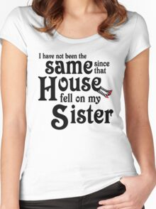 I Have Not Been The Same Since That House FellOn My Sister Wizard of Oz Women's Fitted Scoop T-Shirt