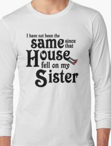I Have Not Been The Same Since That House FellOn My Sister Wizard of Oz Long Sleeve T-Shirt