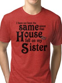 I Have Not Been The Same Since That House FellOn My Sister Wizard of Oz Tri-blend T-Shirt