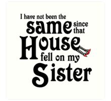 I Have Not Been The Same Since That House FellOn My Sister Wizard of Oz Art Print