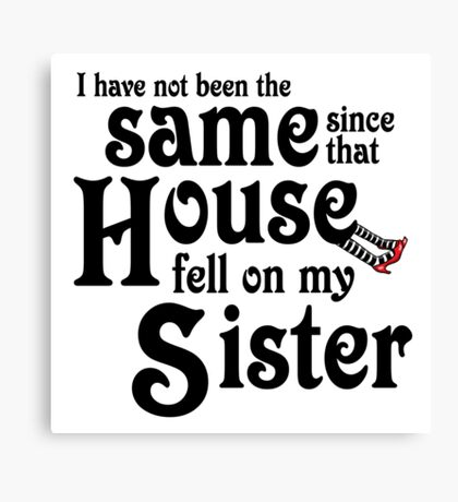 I Have Not Been The Same Since That House FellOn My Sister Wizard of Oz Canvas Print