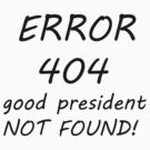 Error 404 Good President not found (black version) by saviorum
