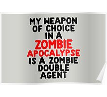 My weapon of choice in a Zombie Apocalypse is a zombie double agent Poster