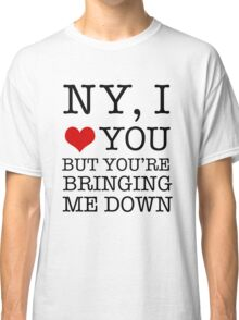 New York, I Love You But You're Bringing Me Down Classic T-Shirt