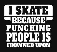 I Skate Because Punching People Is Frowned Upon by tshiart