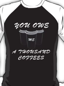 You owe me a thousand coffees T-Shirt