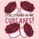 Stop Staring at My Cupcakes! by ezcreative