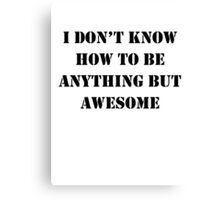 I Don't Know How To Be Anything But Awesome Canvas Print