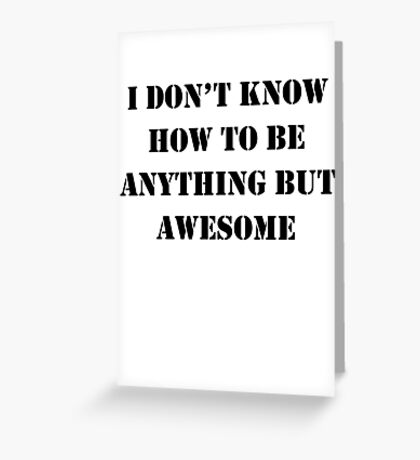 I Don't Know How To Be Anything But Awesome Greeting Card