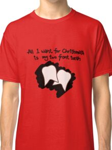 All I want for Christmas is my two front teeth Classic T-Shirt