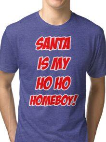 Santa is my Ho Ho Homeboy Tri-blend T-Shirt
