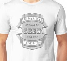 Artists Should Be Seen and Not Heard Unisex T-Shirt