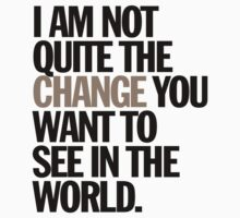 i am not quite the change you want to see in the world by titus toledo