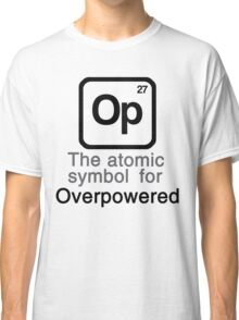 Op - The atomic symbol for 'Overpowered' Classic T-Shirt