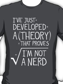 I've Just Developed A Theory That Proves I'm Not A Nerd T-Shirt