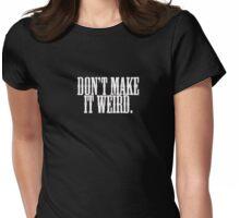don't make it weird Womens Fitted T-Shirt