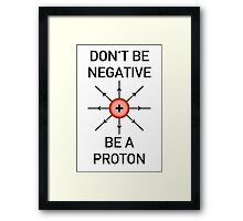 Don't be negative, be a proton! Framed Print