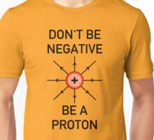 Don't be negative, be a proton! Unisex T-Shirt