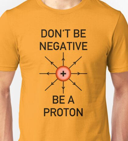 Don't be negative, be a proton! Unisex T-Shirt