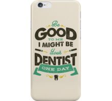 BE GOOD TO ME I MIGHT BE YOUR DENTIST ONE DAY iPhone Case/Skin