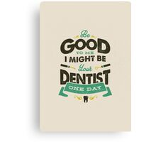 BE GOOD TO ME I MIGHT BE YOUR DENTIST ONE DAY Canvas Print
