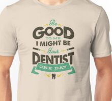 BE GOOD TO ME I MIGHT BE YOUR DENTIST ONE DAY Unisex T-Shirt