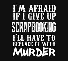 I'm Afraid If I Give Up Scrapbooking I'll Have To Replace It With Murder - Tshirts & Accessories T-Shirt