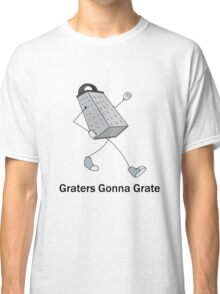 Graters Gonna Grate Classic T-Shirt