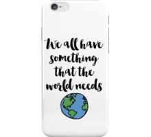 We all have something that the world needs Quote iPhone Case/Skin